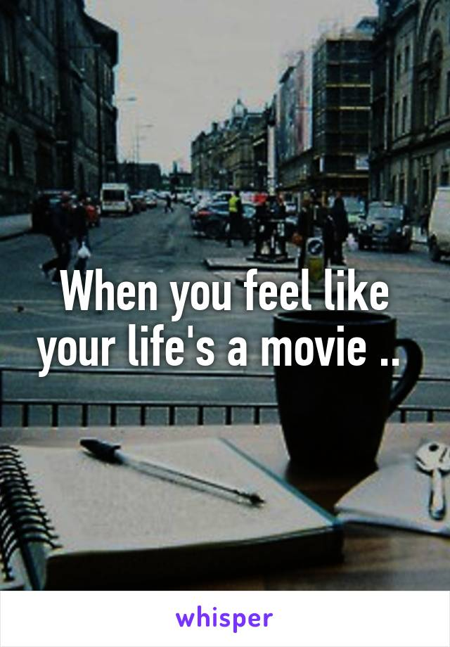 When you feel like your life's a movie ..
