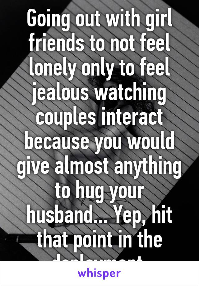 Going out with girl friends to not feel lonely only to feel jealous watching couples interact because you would give almost anything to hug your husband... Yep, hit that point in the deployment.
