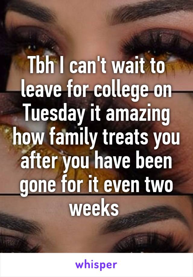 Tbh I can't wait to leave for college on Tuesday it amazing how family treats you after you have been gone for it even two weeks
