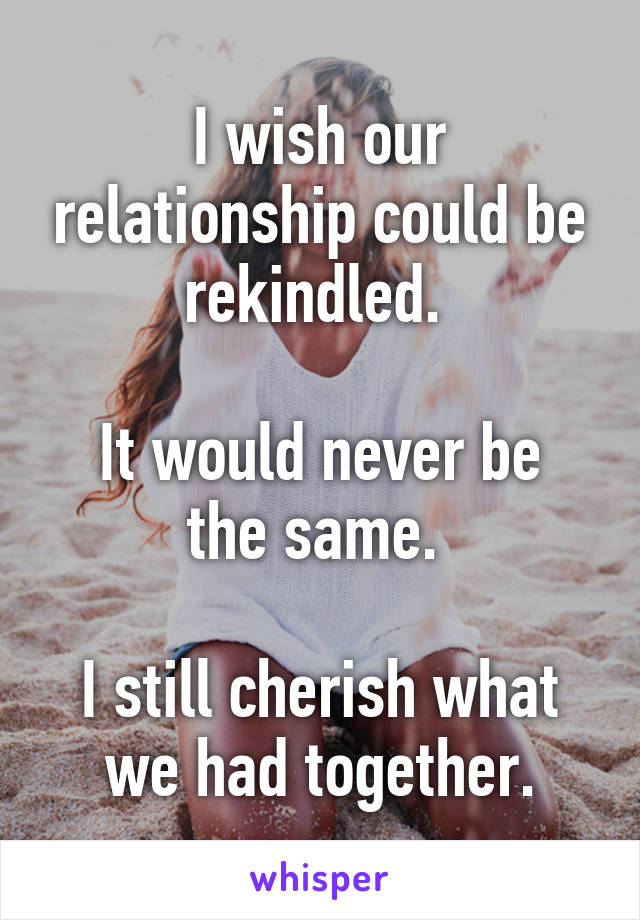 I wish our relationship could be rekindled.   It would never be the same.   I still cherish what we had together.