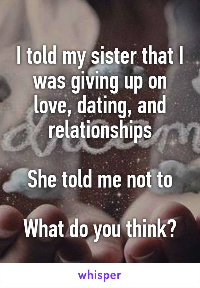 I told my sister that I was giving up on love, dating, and relationships  She told me not to  What do you think?