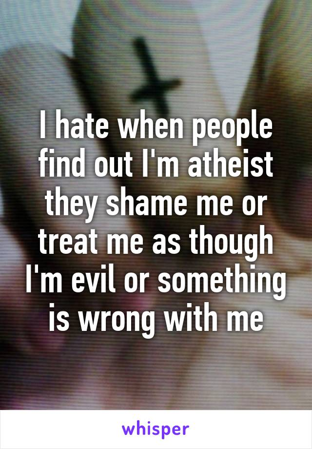 I hate when people find out I'm atheist they shame me or treat me as though I'm evil or something is wrong with me
