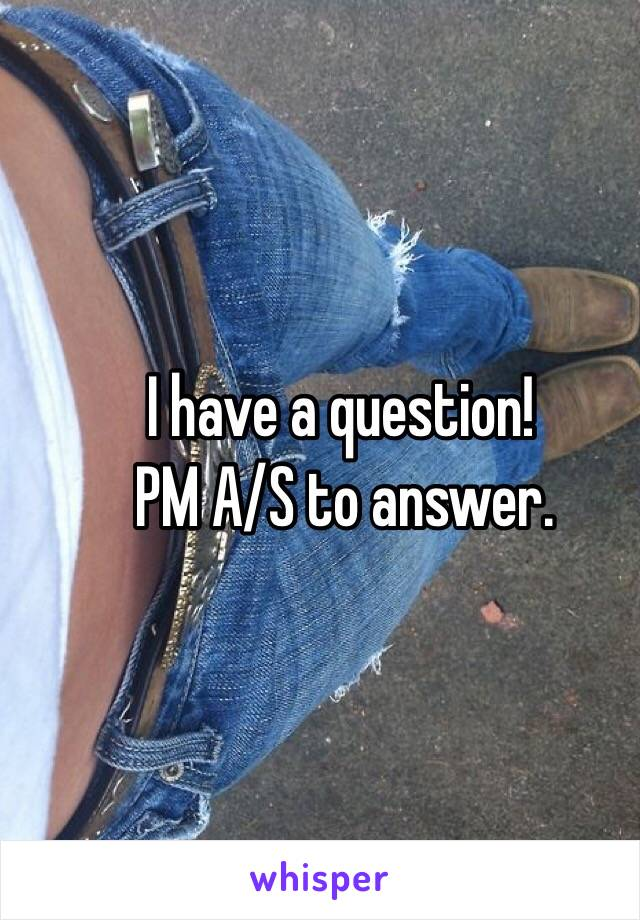 _         I have a question! _        PM A/S to answer.