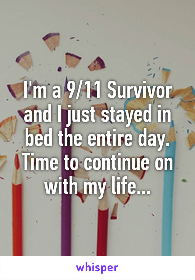I'm a 9/11 Survivor and I just stayed in bed the entire day. Time to continue on with my life...