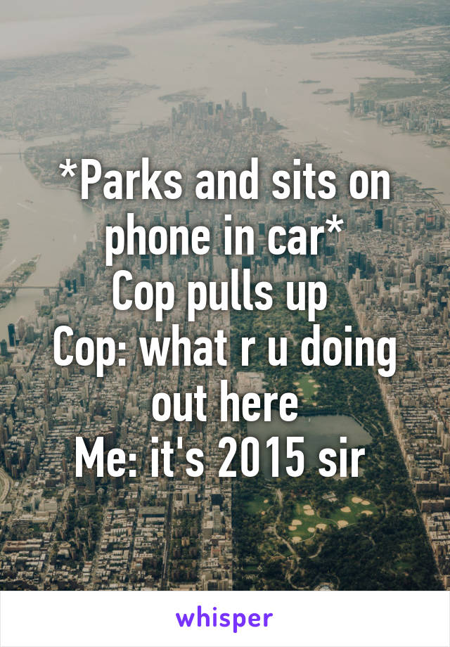 *Parks and sits on phone in car* Cop pulls up  Cop: what r u doing out here Me: it's 2015 sir