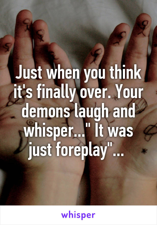 """Just when you think it's finally over. Your demons laugh and whisper..."""" It was just foreplay""""..."""