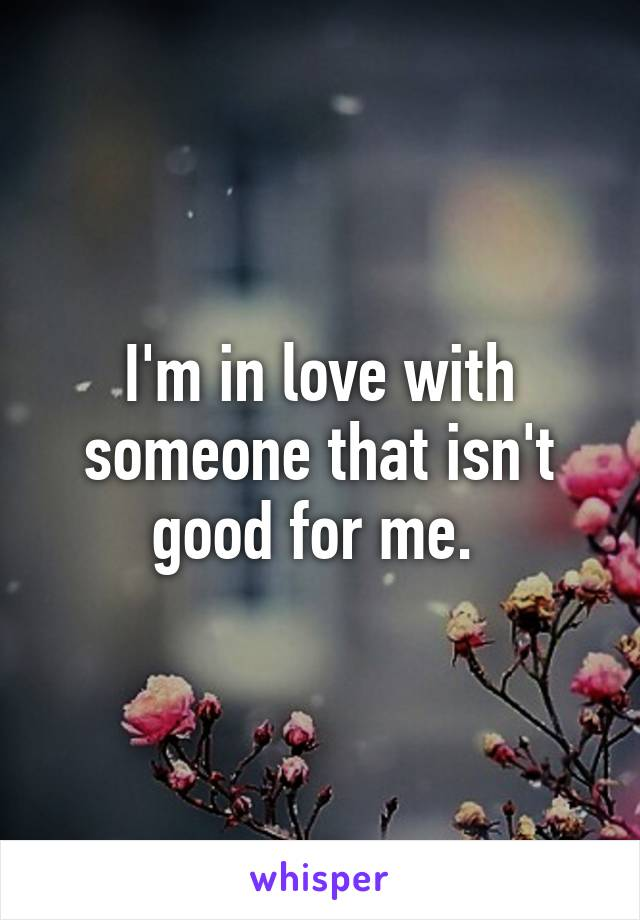 I'm in love with someone that isn't good for me.