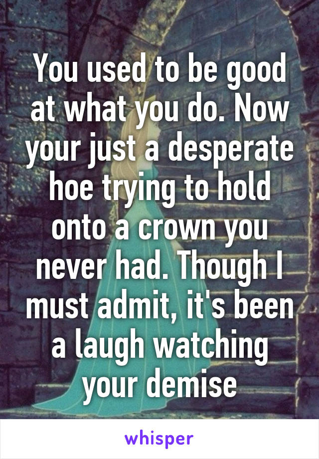 You used to be good at what you do. Now your just a desperate hoe trying to hold onto a crown you never had. Though I must admit, it's been a laugh watching your demise