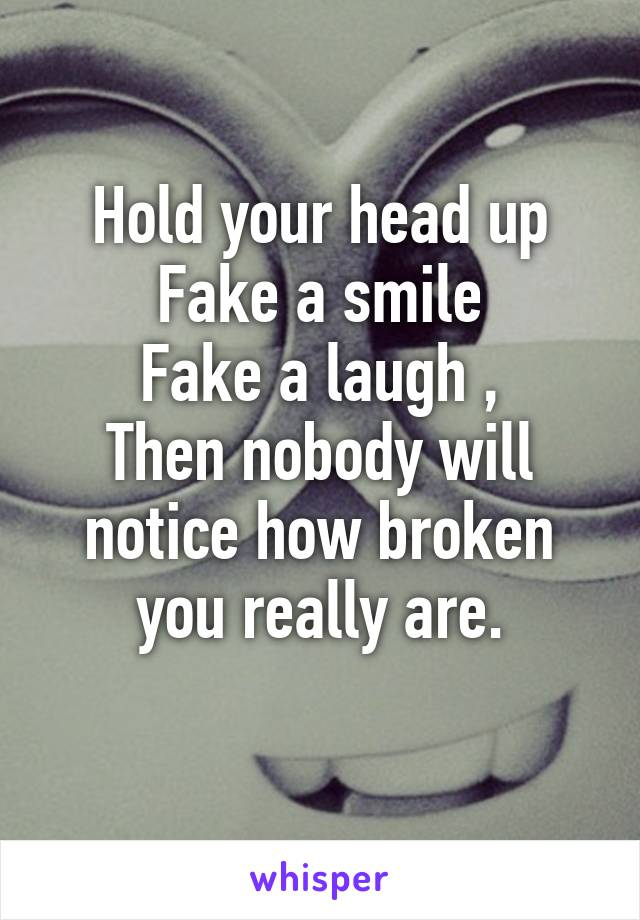 Hold your head up Fake a smile Fake a laugh , Then nobody will notice how broken you really are.
