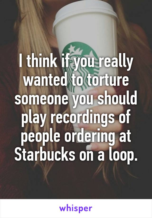 I think if you really wanted to torture someone you should play recordings of people ordering at Starbucks on a loop.