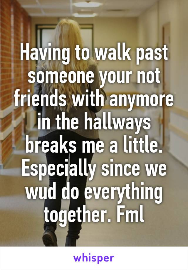 Having to walk past someone your not friends with anymore in the hallways breaks me a little. Especially since we wud do everything together. Fml