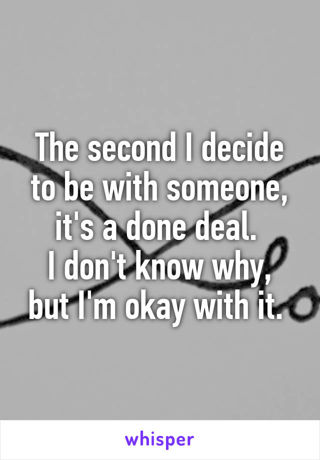 The second I decide to be with someone, it's a done deal.  I don't know why, but I'm okay with it.