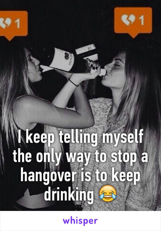 I keep telling myself the only way to stop a hangover is to keep drinking 😂