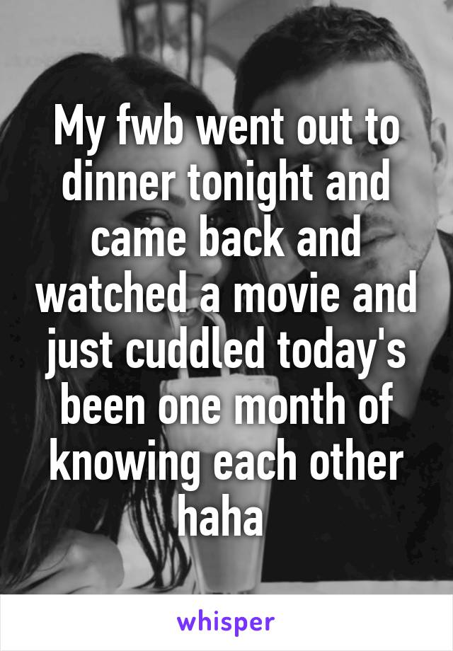 My fwb went out to dinner tonight and came back and watched a movie and just cuddled today's been one month of knowing each other haha