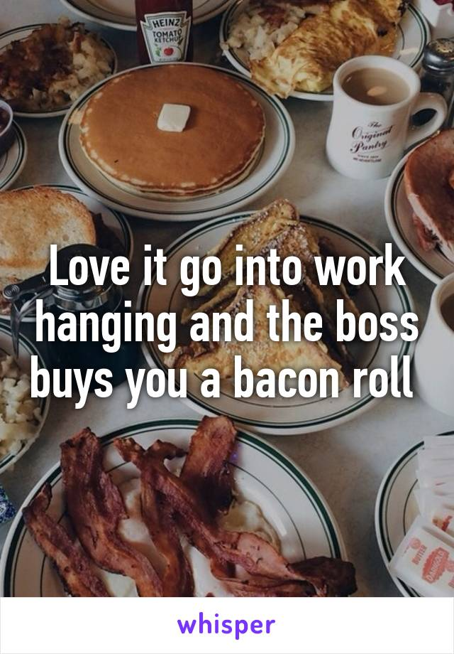 Love it go into work hanging and the boss buys you a bacon roll