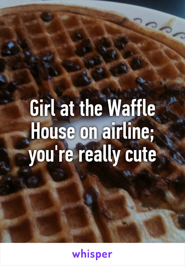 Girl at the Waffle House on airline; you're really cute