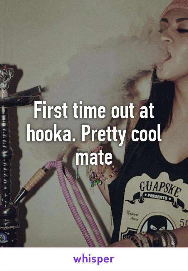 First time out at hooka. Pretty cool mate