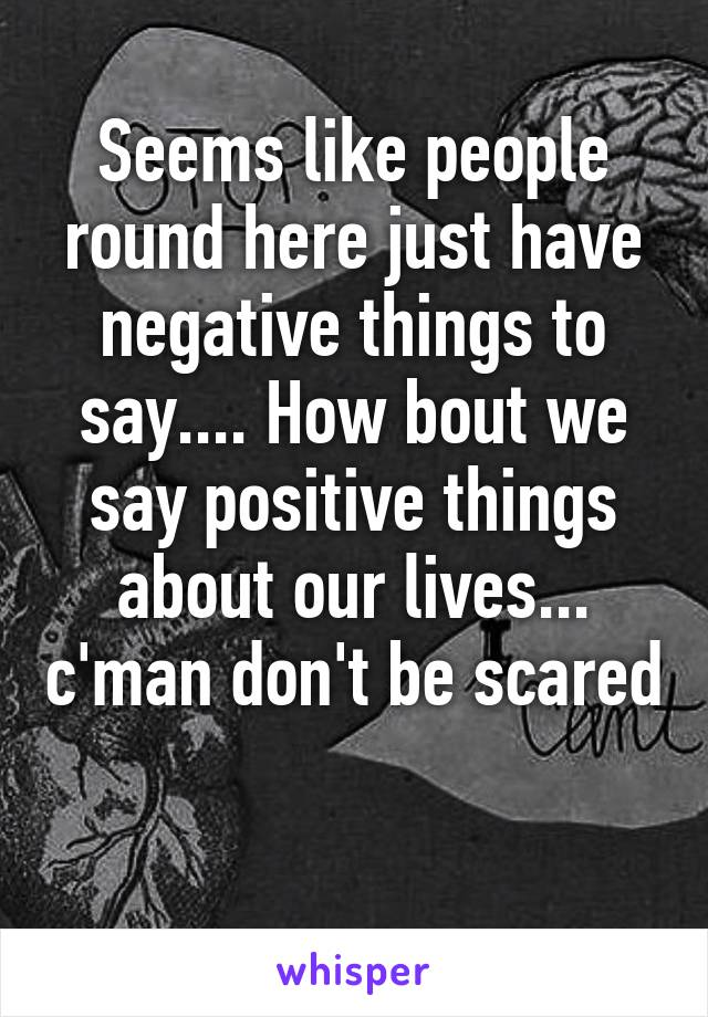 Seems like people round here just have negative things to say.... How bout we say positive things about our lives... c'man don't be scared