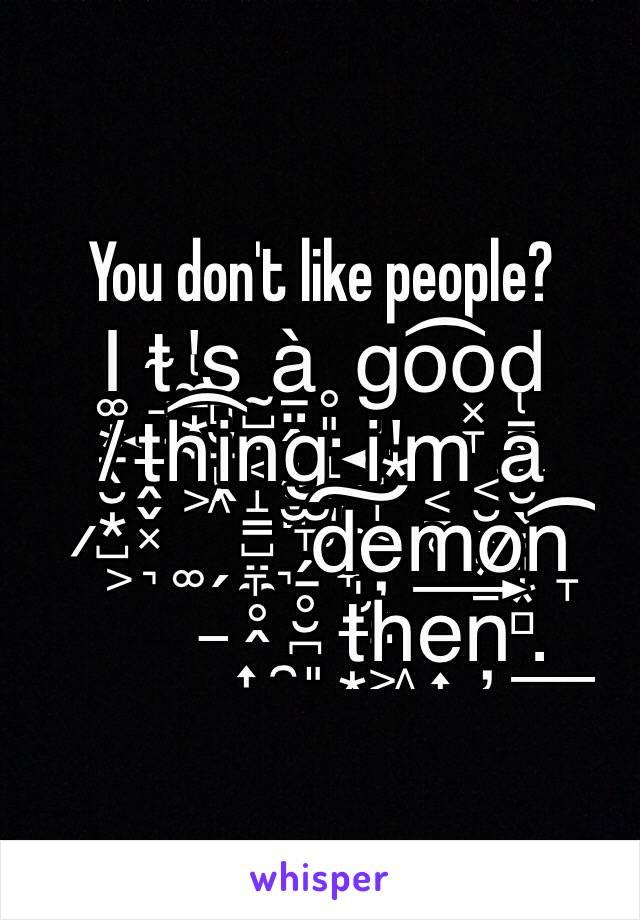 You don't like people? I͚͙̱̖̮͙̺t̴̘͍'̢̼̠͙̼s̻̮̠̖ͅ ̰̺̩͔à̱̤̭̜͙̻ ̥͈̤̝̩͈̹g̦͍͉̞͕o͡o͓̞d̢͇̹̫ ̸ṱ̶̬͓h͖͡i̭n̝̳̺̤̼̥̭g̫̞̗̠̥̮̪ ̮͈̼̣̟i̮'͙m͔̠̥ ͔̮̖͙͇a̮̖͇͈͙̻ ̷͕͉͚̗̞͉d̩̮̺͠e̦͈̤m͢o̷n̞͡ ̶͎̯͈t̶͙̖͔̺h͖e͎̻̩n̦̮.̜͇̙͓͖͢