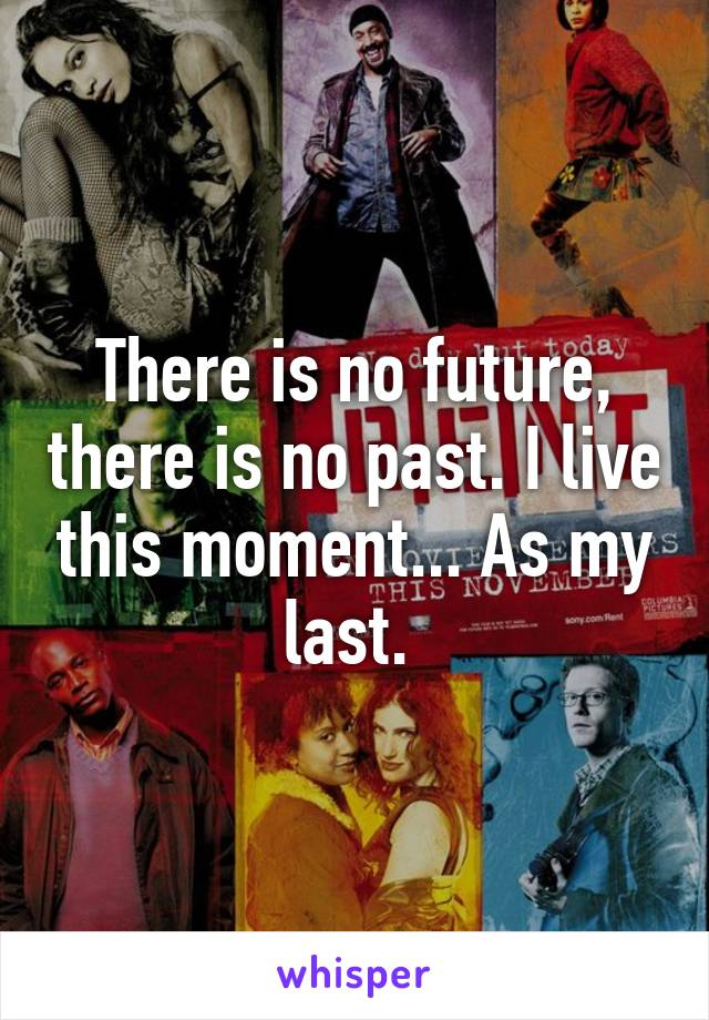 There is no future, there is no past. I live this moment... As my last.