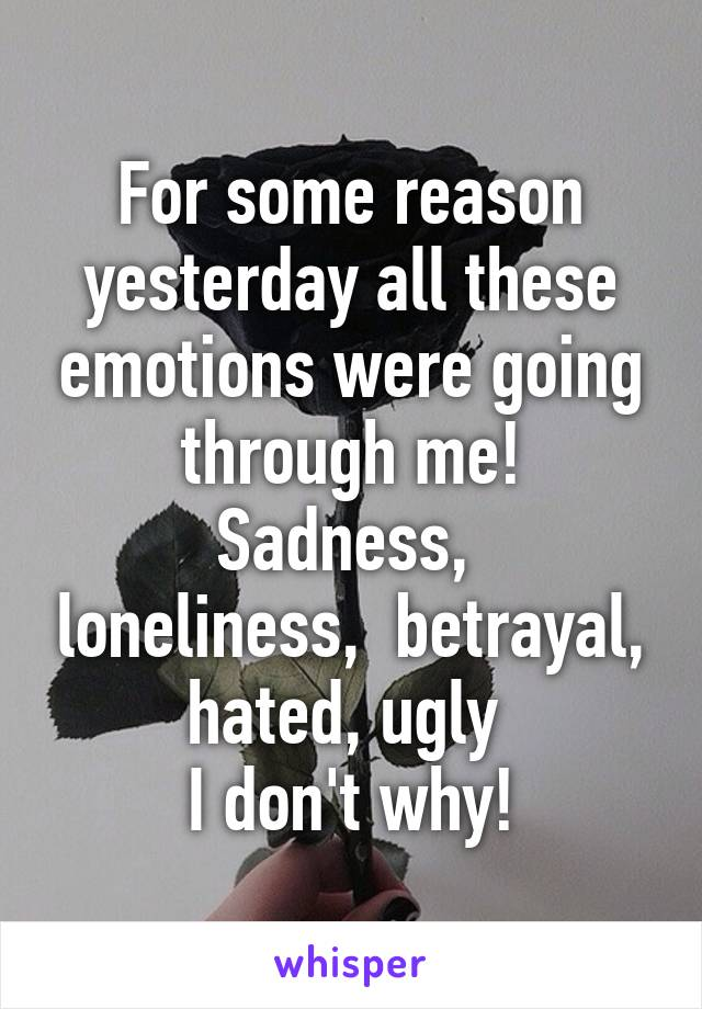 For some reason yesterday all these emotions were going through me! Sadness,  loneliness,  betrayal, hated, ugly  I don't why!