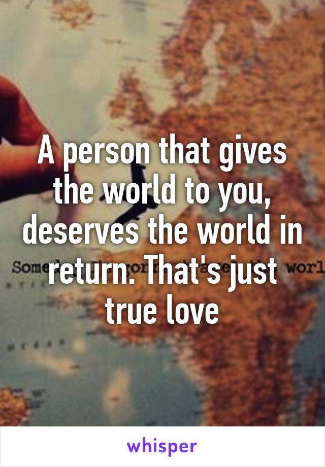 A person that gives the world to you, deserves the world in return. That's just true love