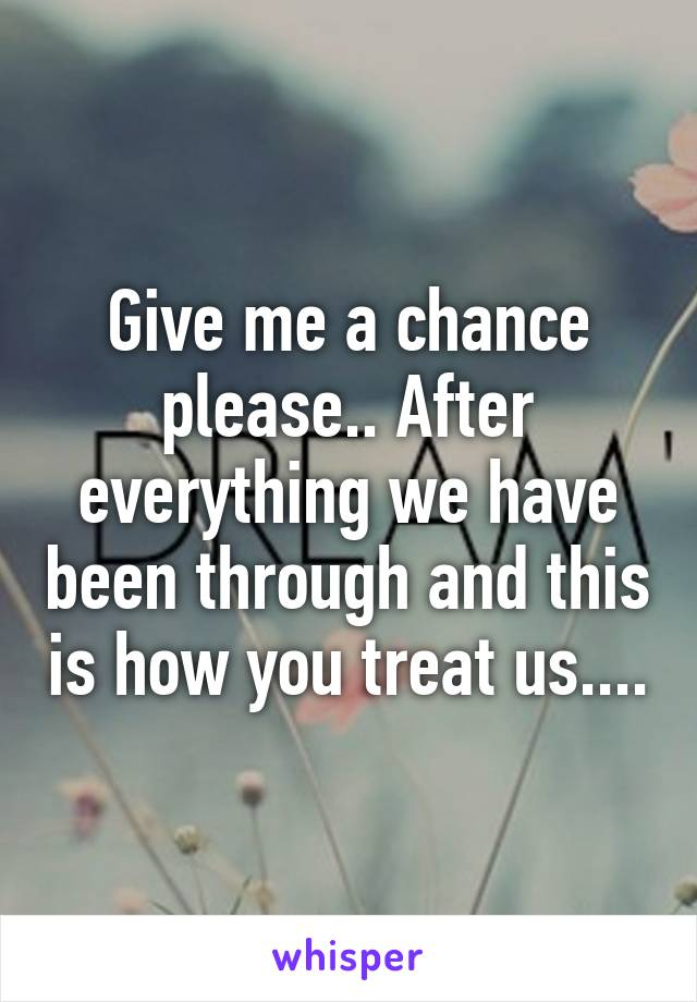 Give me a chance please.. After everything we have been through and this is how you treat us....