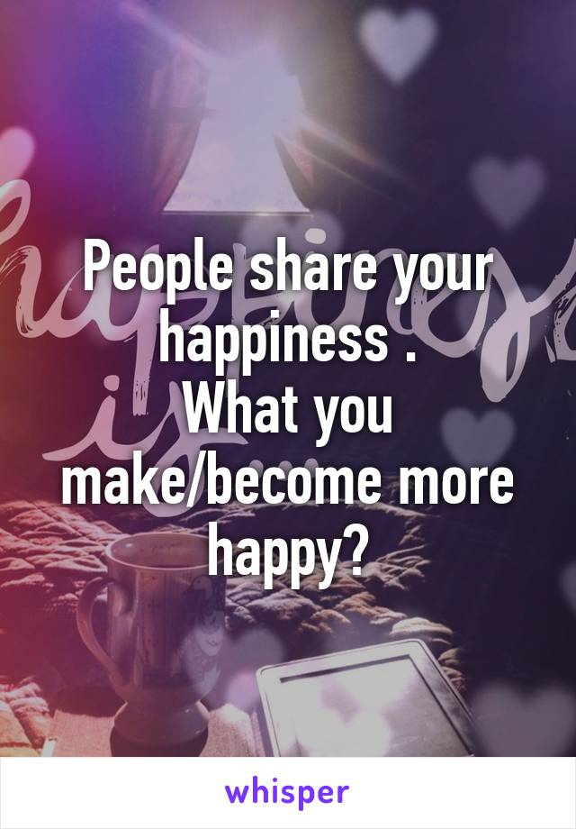 People share your happiness . What you make/become more happy?