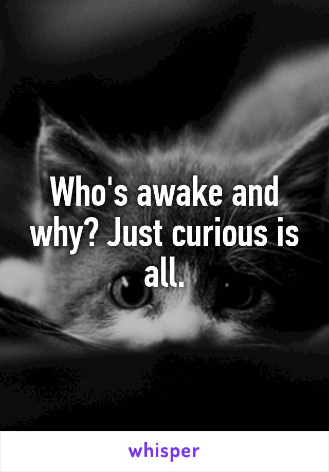Who's awake and why? Just curious is all.
