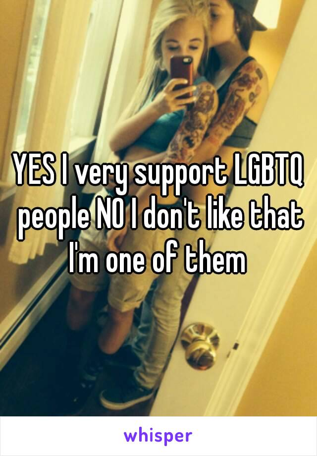 YES I very support LGBTQ people NO I don't like that I'm one of them
