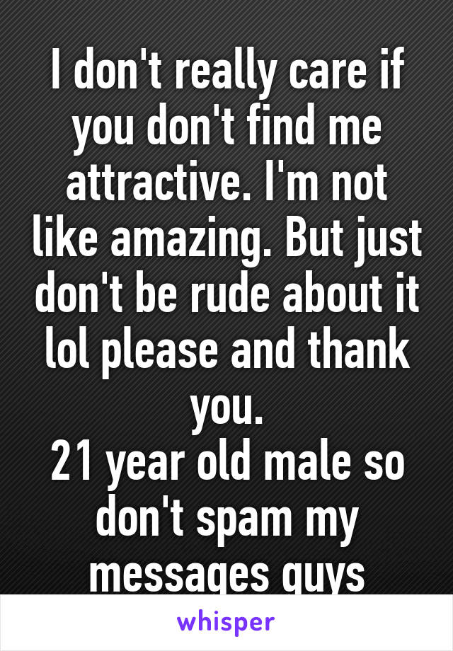 I don't really care if you don't find me attractive. I'm not like amazing. But just don't be rude about it lol please and thank you. 21 year old male so don't spam my messages guys