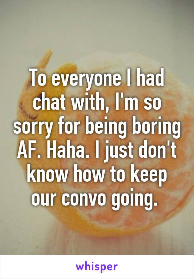To everyone I had chat with, I'm so sorry for being boring AF. Haha. I just don't know how to keep our convo going.