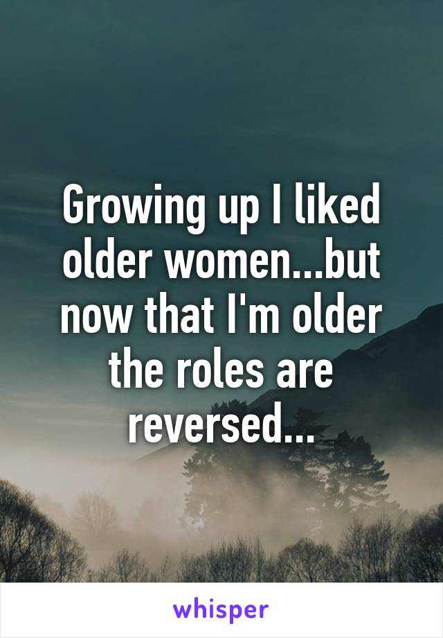 Growing up I liked older women...but now that I'm older the roles are reversed...