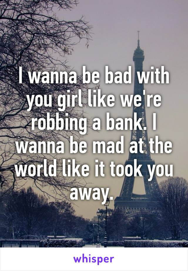 I wanna be bad with you girl like we're robbing a bank. I wanna be mad at the world like it took you away.