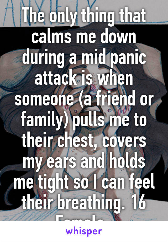 The only thing that calms me down during a mid panic attack is when someone (a friend or family) pulls me to their chest, covers my ears and holds me tight so I can feel their breathing. 16 Female.