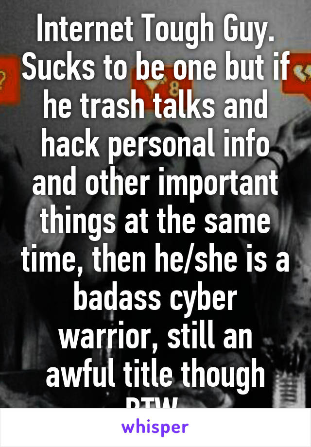 Internet Tough Guy. Sucks to be one but if he trash talks and hack personal info and other important things at the same time, then he/she is a badass cyber warrior, still an awful title though BTW