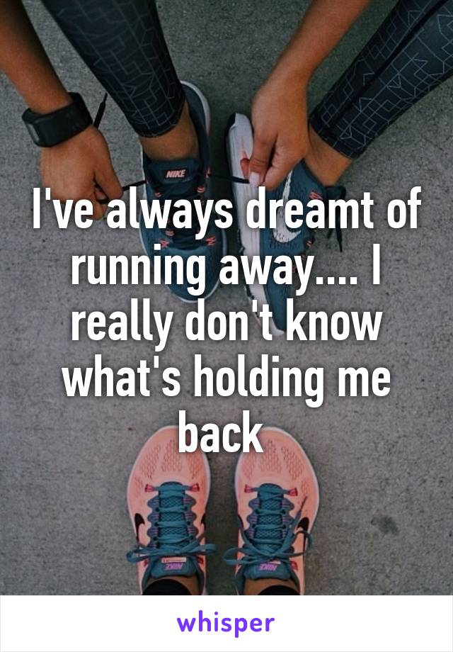 I've always dreamt of running away.... I really don't know what's holding me back
