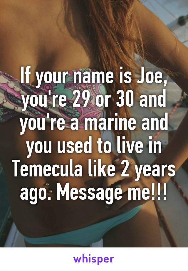 If your name is Joe, you're 29 or 30 and you're a marine and you used to live in Temecula like 2 years ago. Message me!!!