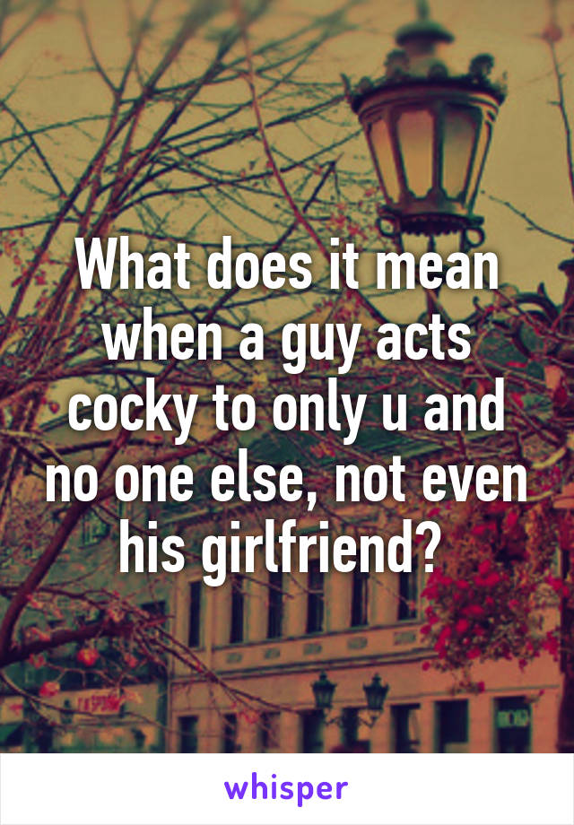 What does it mean when a guy acts cocky to only u and no one else, not even his girlfriend?