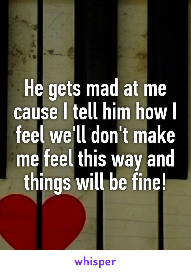 He gets mad at me cause I tell him how I feel we'll don't make me feel this way and things will be fine!