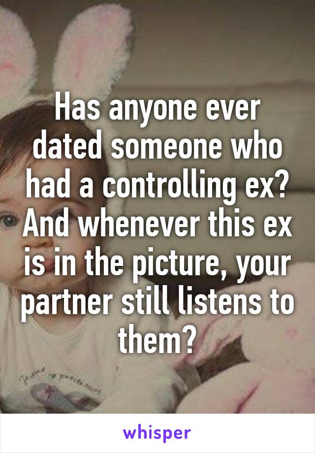 Has anyone ever dated someone who had a controlling ex? And whenever this ex is in the picture, your partner still listens to them?