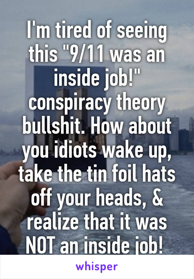 """I'm tired of seeing this """"9/11 was an inside job!"""" conspiracy theory bullshit. How about you idiots wake up, take the tin foil hats off your heads, & realize that it was NOT an inside job!"""
