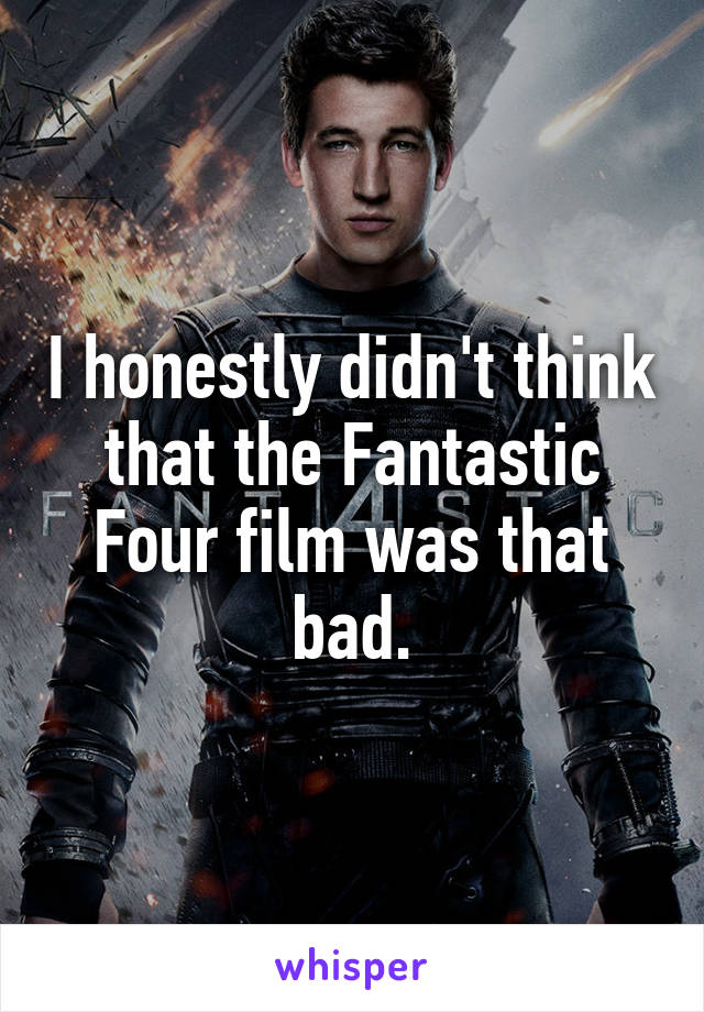I honestly didn't think that the Fantastic Four film was that bad.