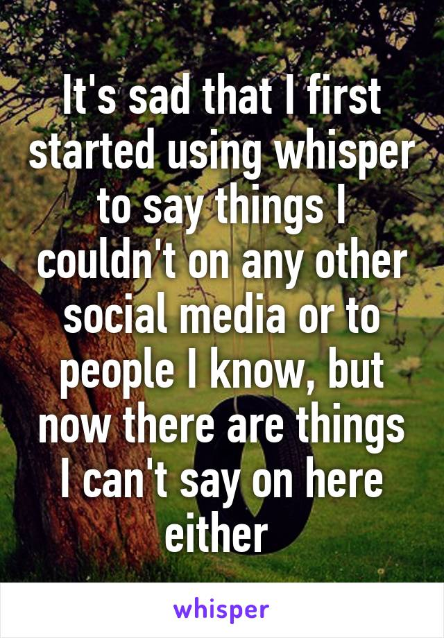 It's sad that I first started using whisper to say things I couldn't on any other social media or to people I know, but now there are things I can't say on here either
