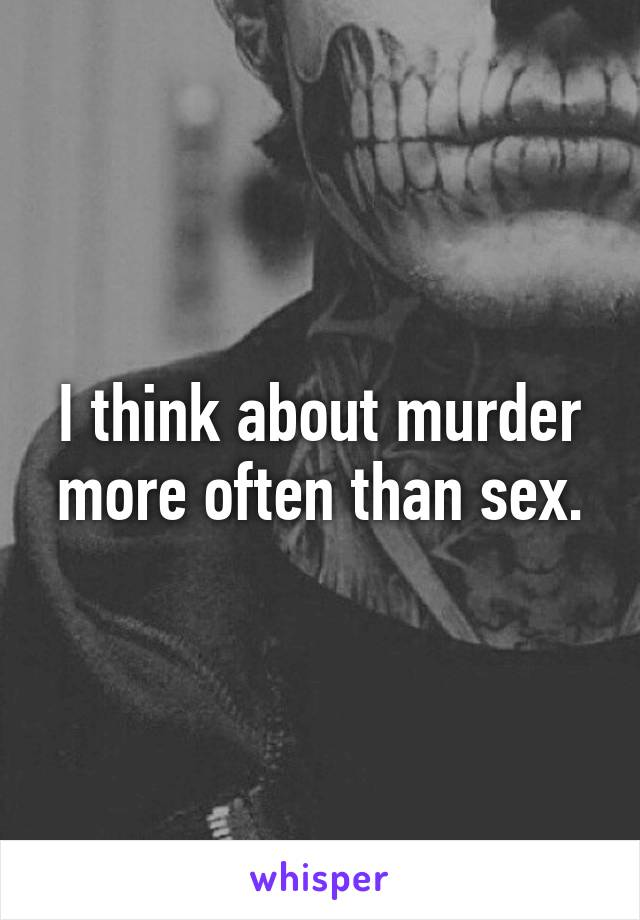 I think about murder more often than sex.