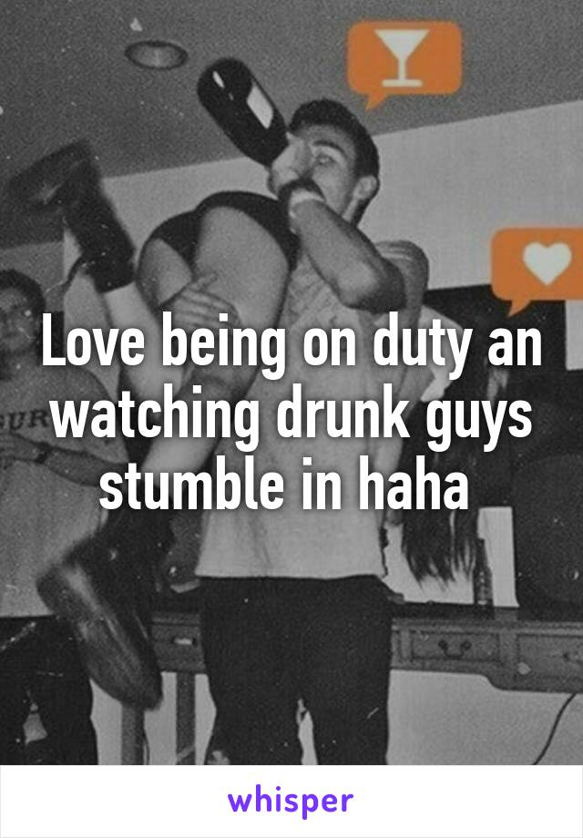 Love being on duty an watching drunk guys stumble in haha