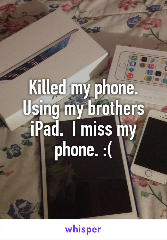 Killed my phone. Using my brothers iPad.  I miss my phone. :(
