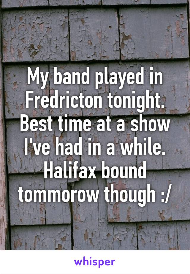 My band played in Fredricton tonight. Best time at a show I've had in a while. Halifax bound tommorow though :/