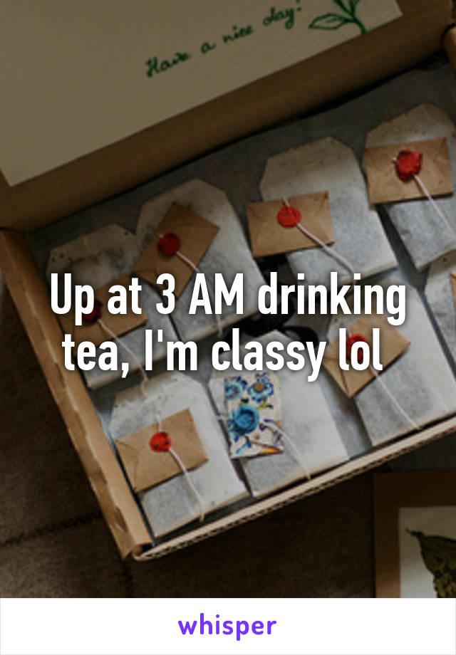 Up at 3 AM drinking tea, I'm classy lol