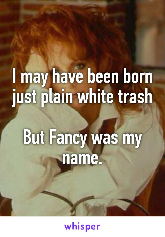 I may have been born just plain white trash  But Fancy was my name.